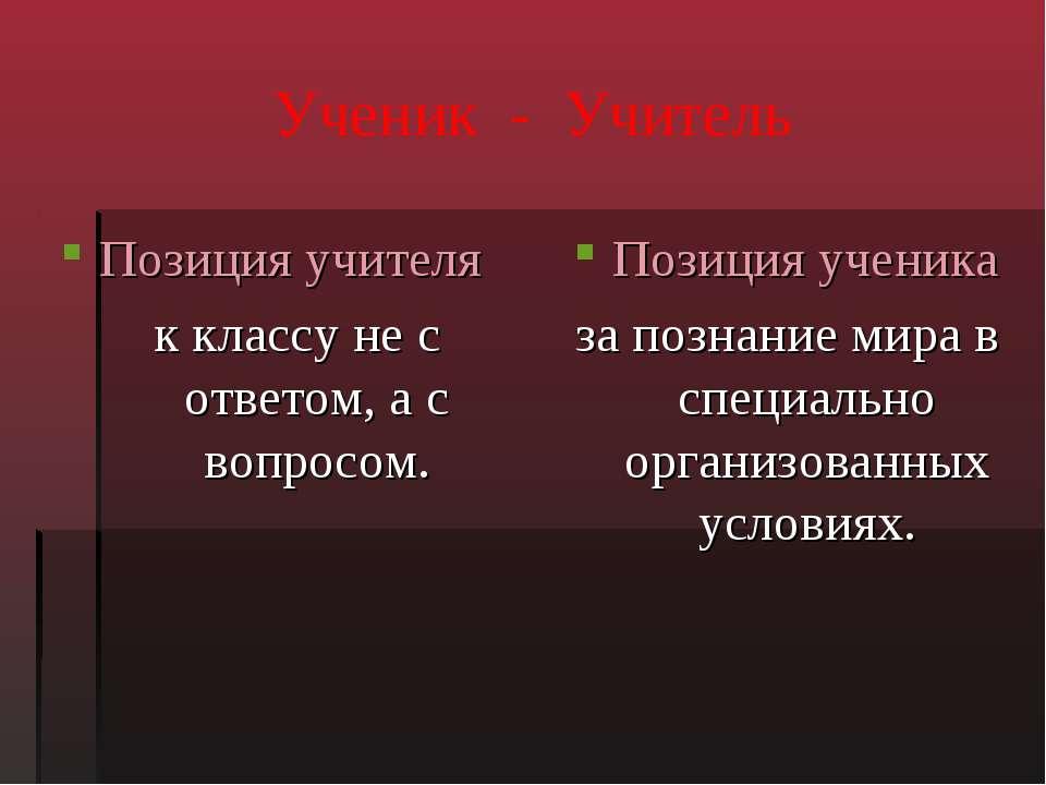 Ученик - Учитель Позиция учителя к классу не с ответом, а с вопросом. Позиция...