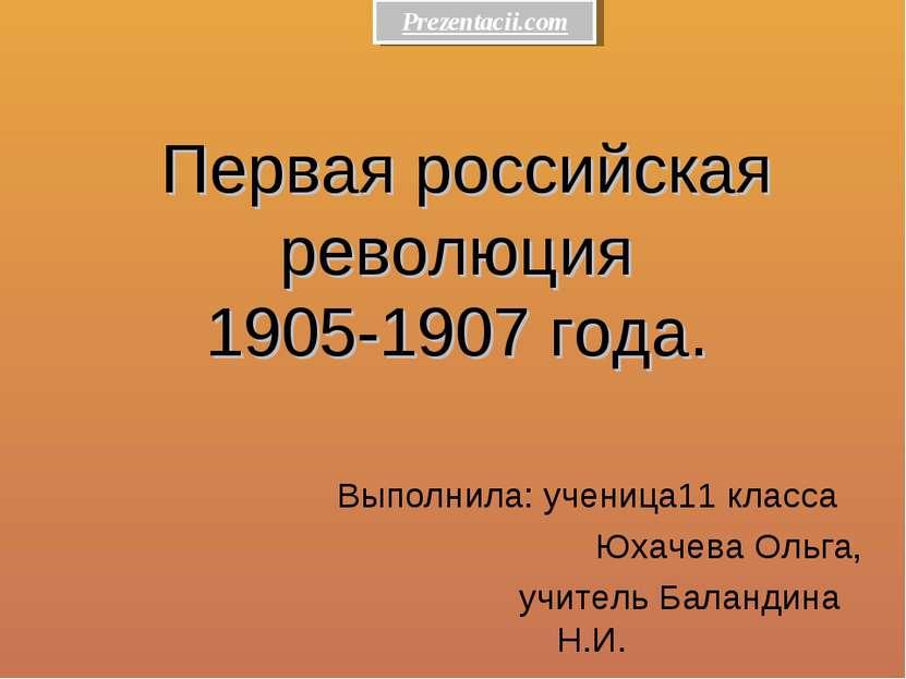 Первая российская революция 1905-1907 года. Выполнила: ученица11 класса Юхаче...