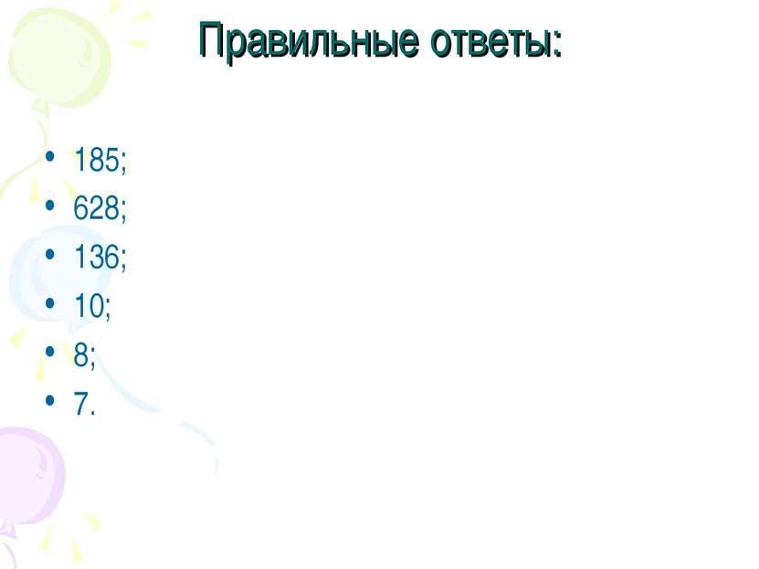 Правильные ответы: 185; 628; 136; 10; 8; 7.