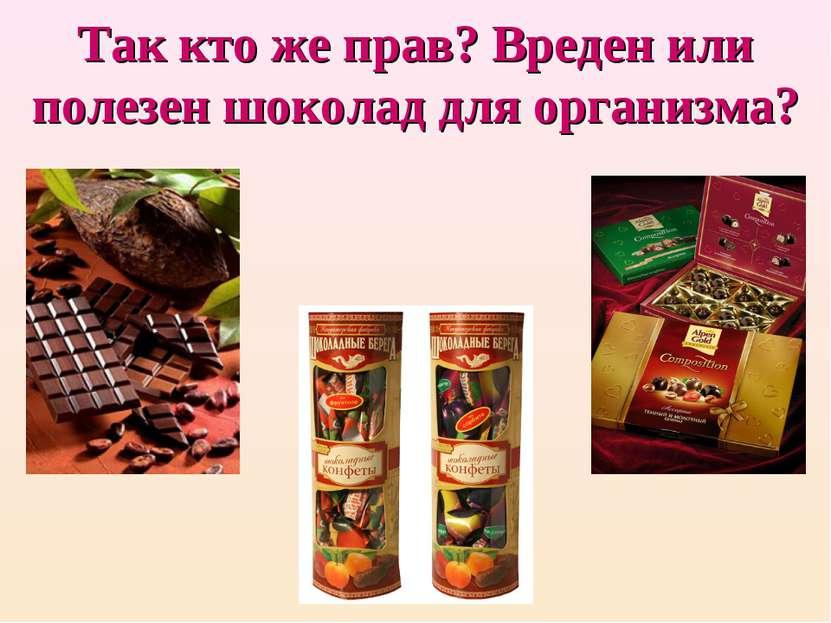 Так кто же прав? Вреден или полезен шоколад для организма?