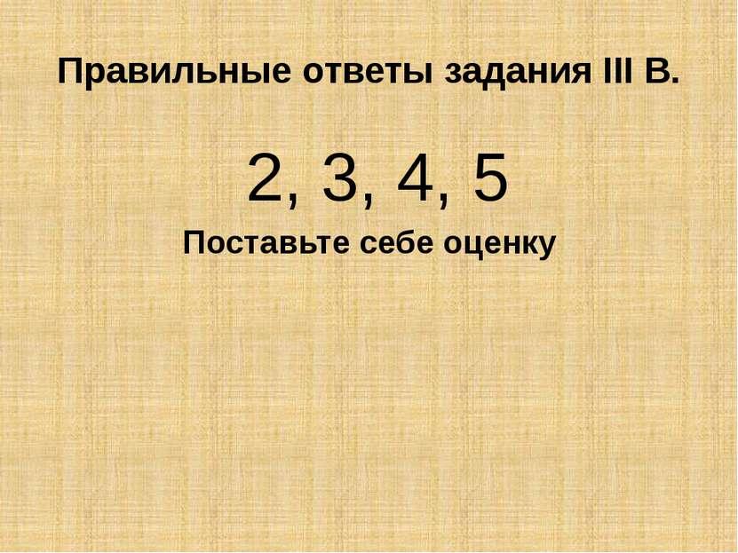 Правильные ответы задания III В. 2, 3, 4, 5 Поставьте себе оценку