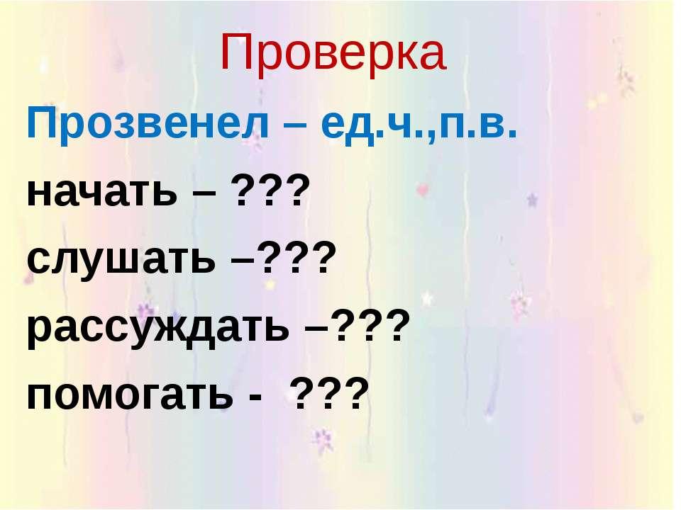 Проверка Прозвенел – ед.ч.,п.в. начать – ??? слушать –??? рассуждать –??? пом...