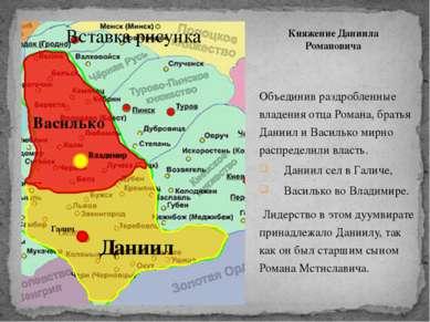 Княжение Даниила Романовича Объединив раздробленные владения отца Романа, бра...
