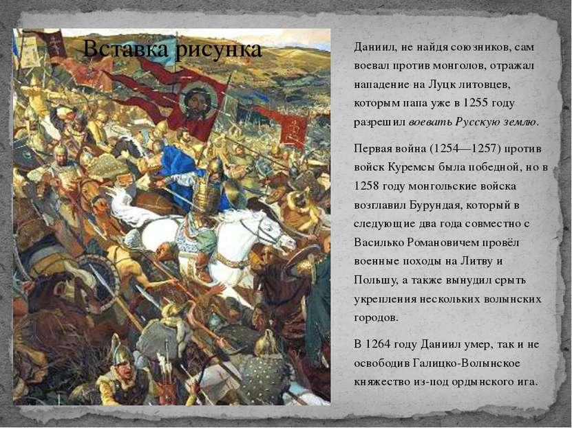 Даниил, не найдя союзников, сам воевал против монголов, отражал нападение на ...