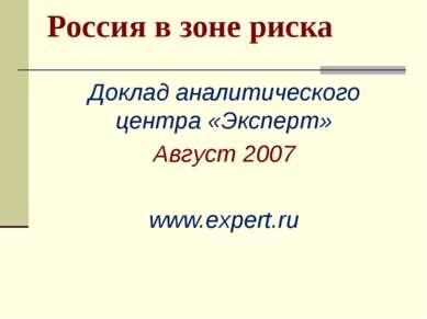 Россия в зоне риска Доклад аналитического центра «Эксперт» Август 2007 www.ex...