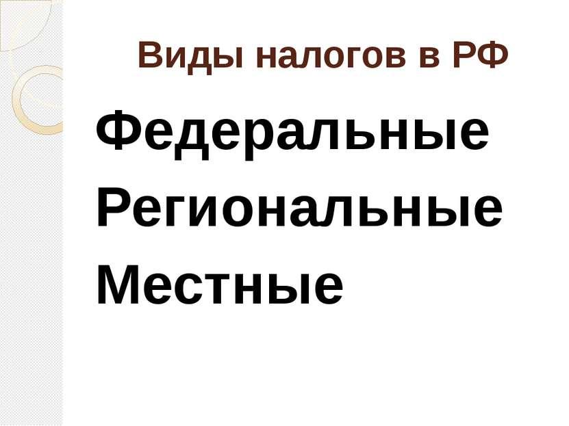 Виды налогов в РФ Федеральные Региональные Местные