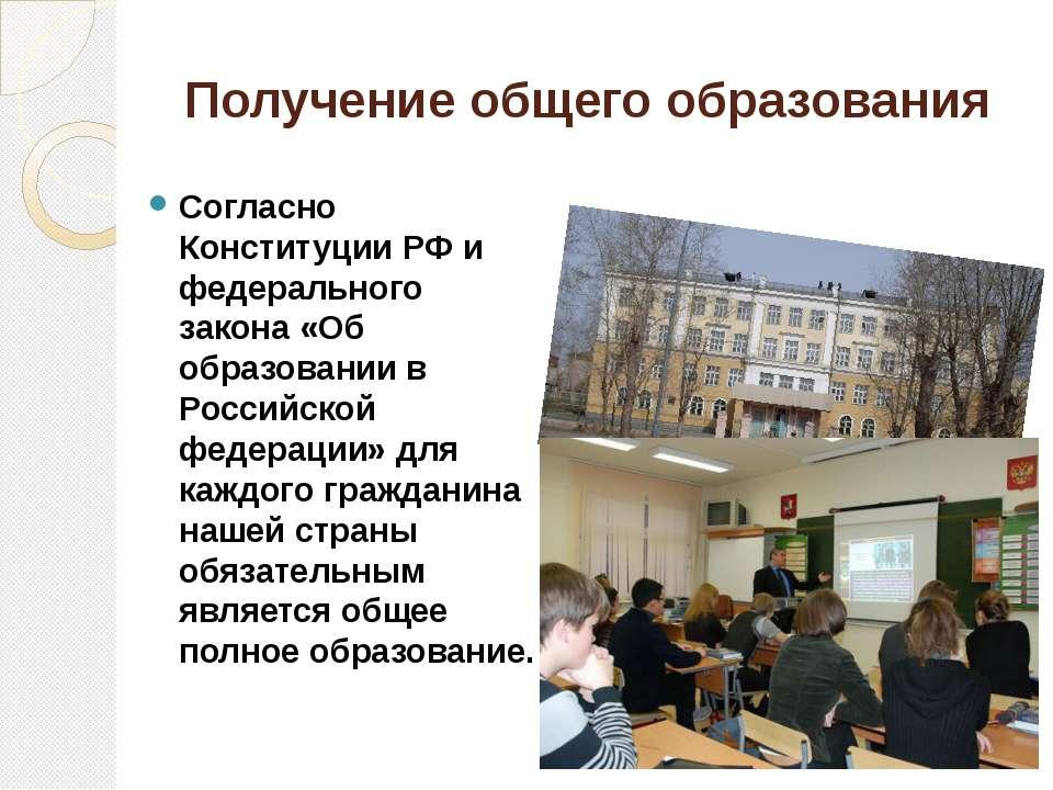 Получение общего образования Согласно Конституции РФ и федерального закона «О...