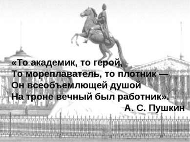 «То академик, то герой, То мореплаватель, то плотник — Он всеобъемлющей душой...