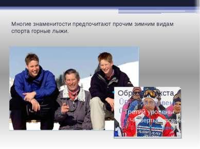 Многие знаменитости предпочитают прочим зимним видам спорта горные лыжи.