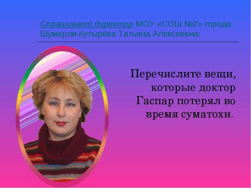 Спрашивает директор МОУ «СОШ №2» города Шумерли Кутырёва Татьяна Алексеевна: ...