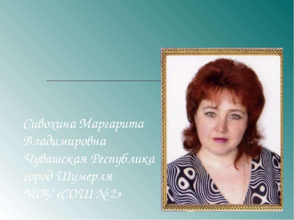 Сивохина Маргарита Владимировна Чувашская Республика город Шумерля МОУ «СОШ № 2»