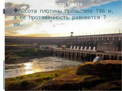 Высота плотины превысила 196 м, а ее протяженность равняется 7 км.