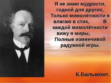 Я не знаю мудрости, годной для других, Только мимолётности я влагаю в стих, В...