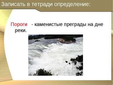 Записать в тетради определение: Пороги - каменистые преграды на дне реки.