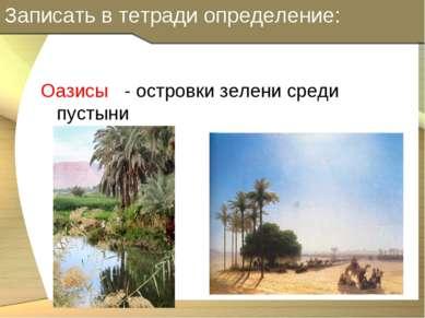 Записать в тетради определение: Оазисы - островки зелени среди пустыни