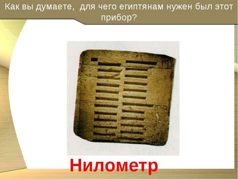 Как вы думаете, для чего египтянам нужен был этот прибор? Нилометр