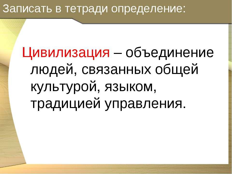 Записать в тетради определение: Цивилизация – объединение людей, связанных об...