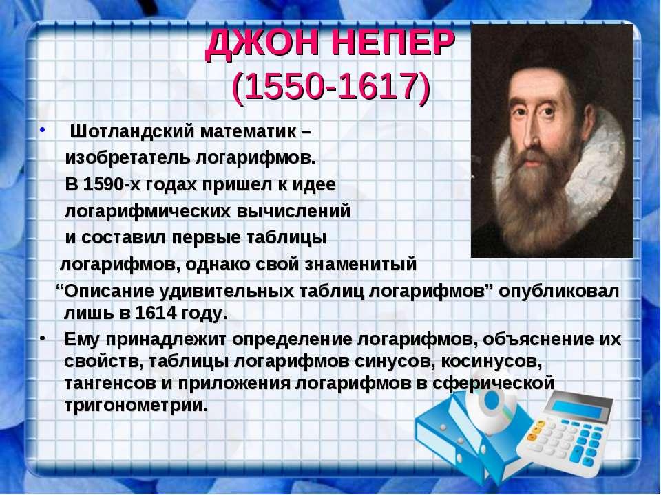 ДЖОН НЕПЕР (1550-1617) Шотландский математик – изобретатель логарифмов. В 159...