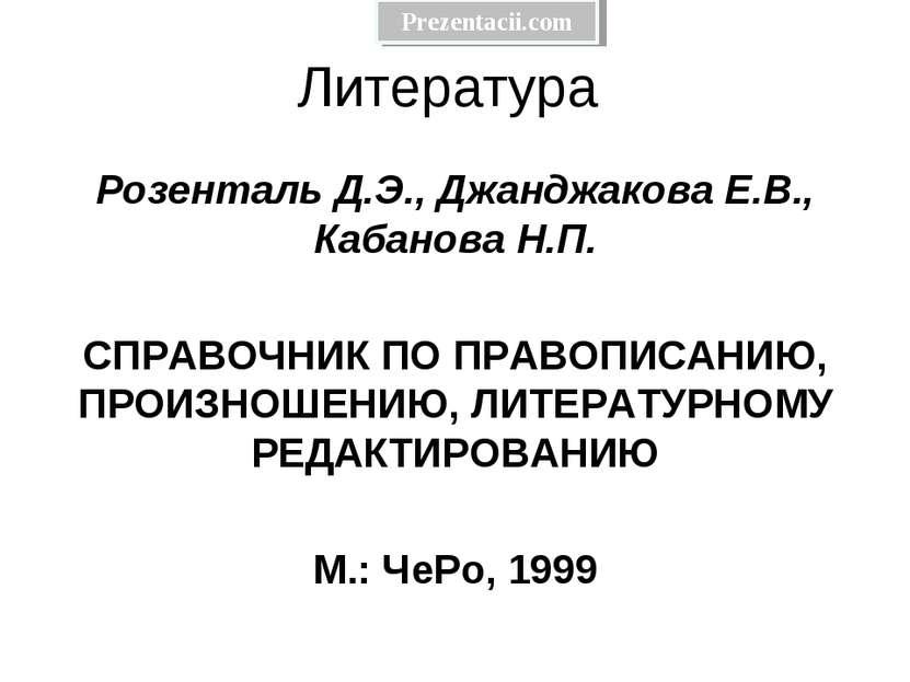 Литература Розенталь Д.Э., Джанджакова Е.В., Кабанова Н.П.  СПРАВОЧНИК ПО ПР...