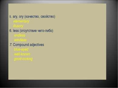5. ary, ory (качество, свойство) elementary illusory 6. less (отсутствие чего...