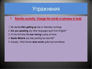 Упражнения Rewrite correctly. Change the words or phrases in bold: 1. My dad ...