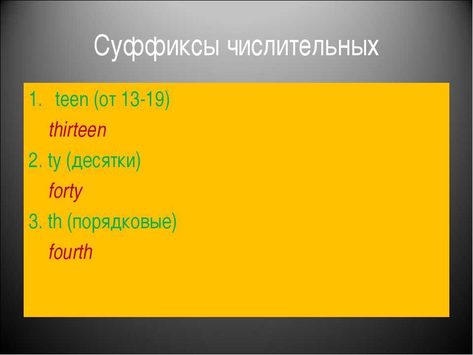 Суффиксы числительных teen (от 13-19) thirteen 2. ty (десятки) forty 3. th (п...