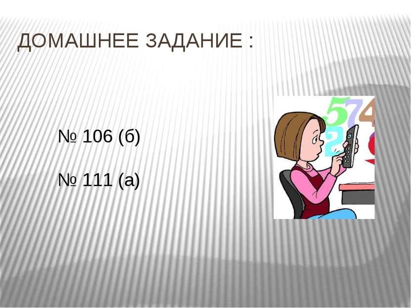 ДОМАШНЕЕ ЗАДАНИЕ : № 106 (б) № 111 (а)