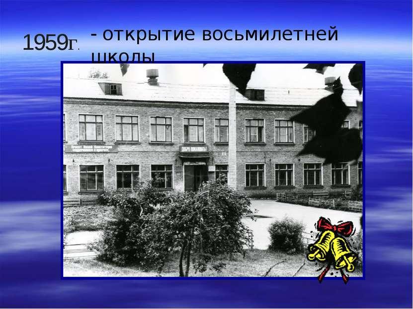 - открытие восьмилетней школы 1959г.