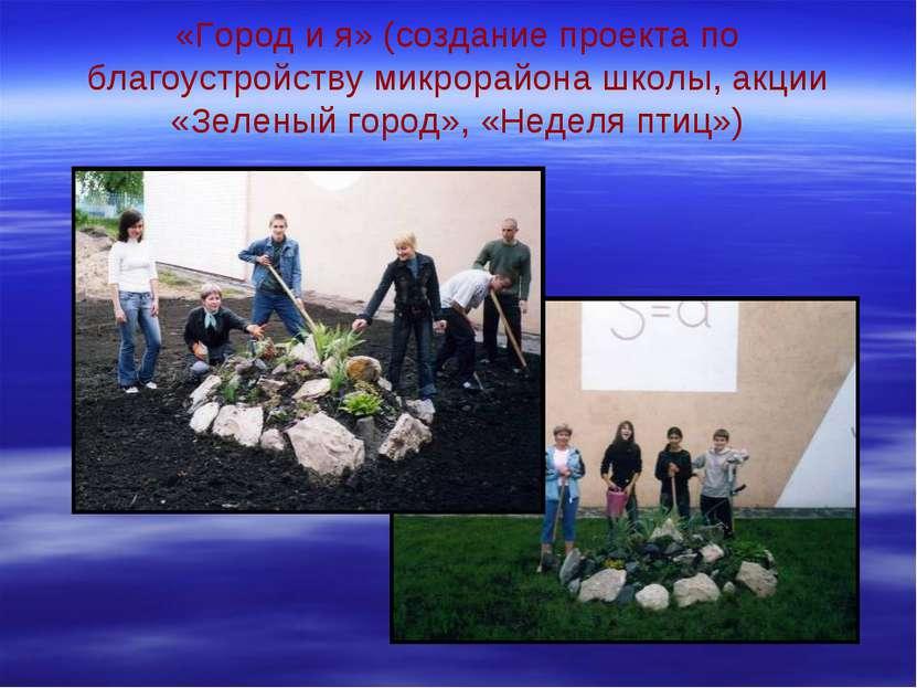 «Город и я» (создание проекта по благоустройству микрорайона школы, акции «Зе...