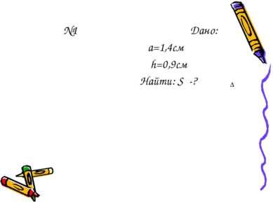 №1 Дано: а=1,4см h=0,9см Найти: S -? ∆