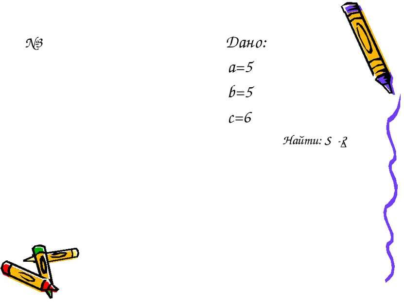 №3 Дано: а=5 b=5 с=6 Найти: S -? ∆
