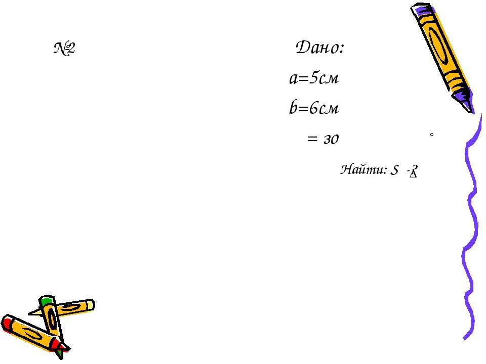 №2 Дано: а=5см b=6см α = зо ° Найти: S -? ∆