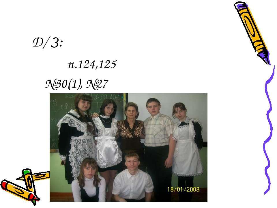 Д/ З: п.124,125 №30(1), №27