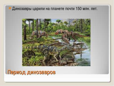 Период динозавров Динозавры царили на планете почти 150 млн. лет.