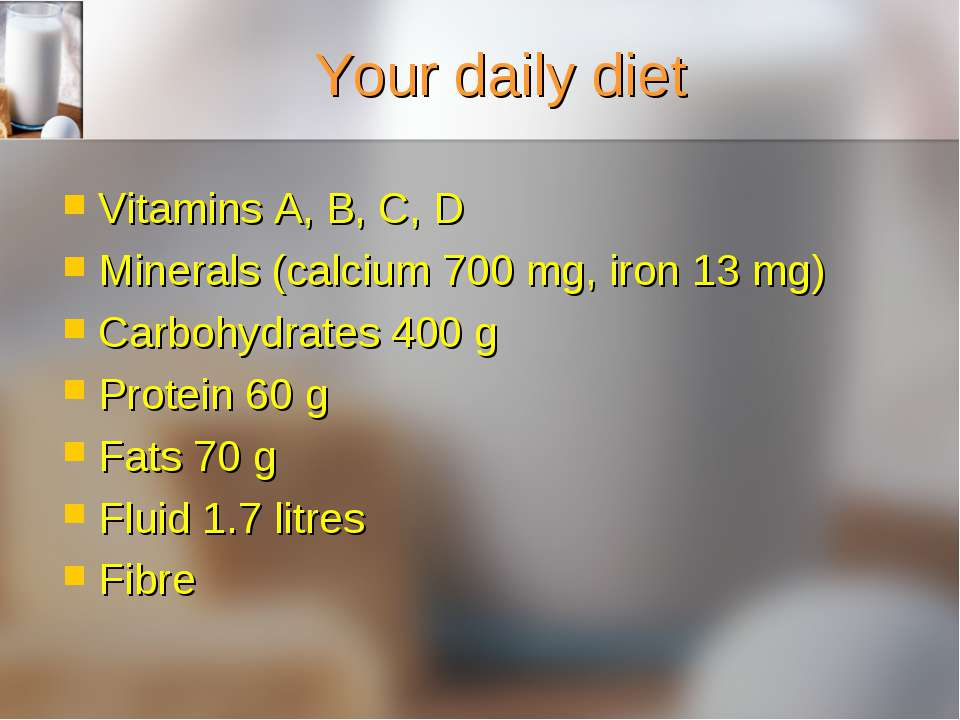 Your daily diet Vitamins A, B, C, D Minerals (calcium 700 mg, iron 13 mg) Car...