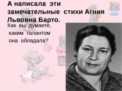 А написала эти замечательные стихи Агния Львовна Барто. Как вы думаете, каким...