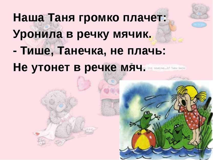 Наша Таня громко плачет: Уронила в речку мячик. - Тише, Танечка, не плачь: Не...