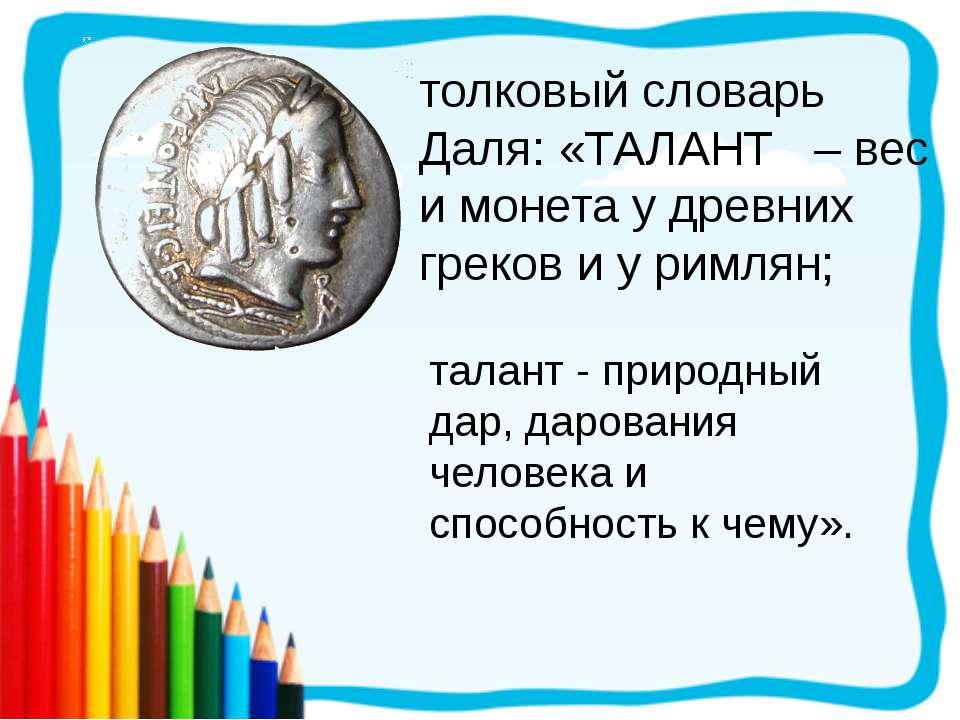 толковый словарь Даля: «ТАЛАНТ – вес и монета у древних греков и у римлян; та...