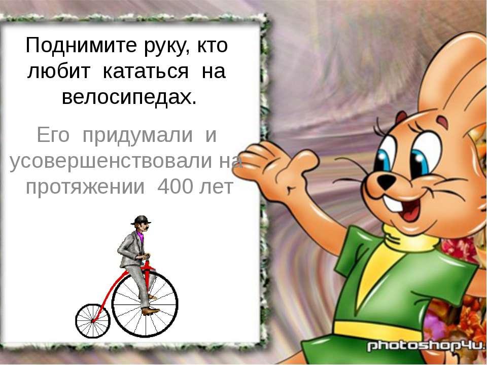 Поднимите руку, кто любит кататься на велосипедах. Его придумали и усовершенс...