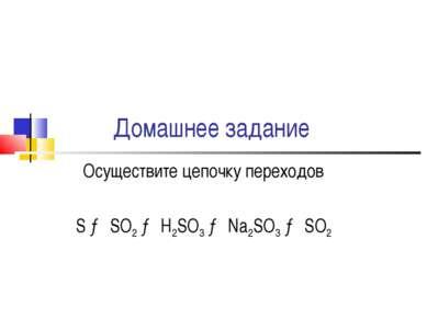 Домашнее задание Осуществите цепочку переходов S → SO2 → H2SO3 → Na2SO3 → SO2