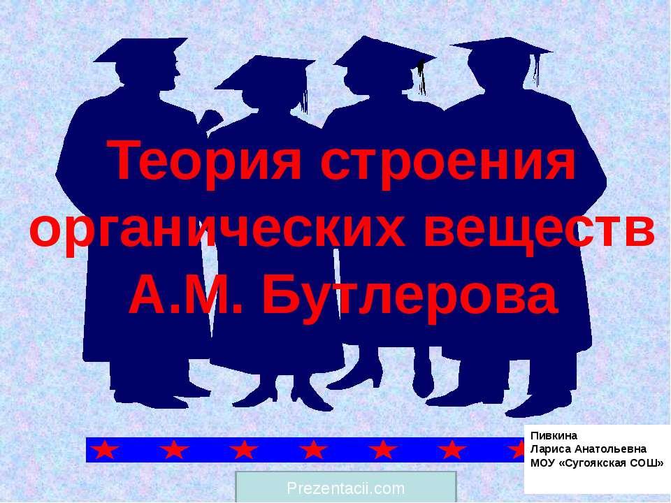 Теория строения органических веществ А.М. Бутлерова Пивкина Лариса Анатольевн...