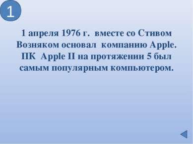 1 апреля 1976 г. вместе соСтивом Возняком основал компанию Apple. ПК Apple I...