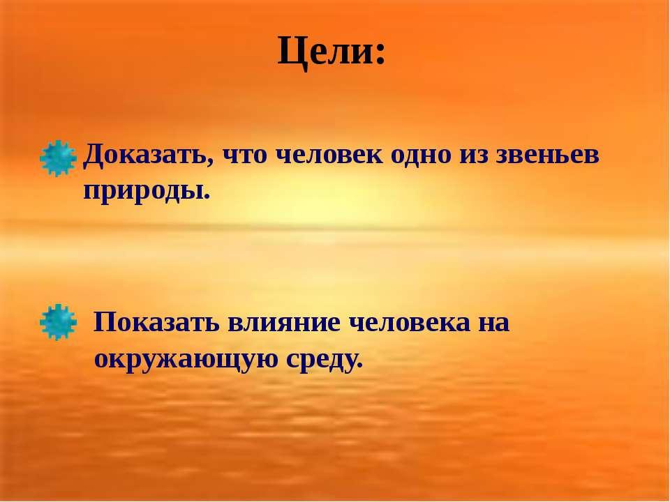 Цели: Доказать, что человек одно из звеньев природы. Показать влияние человек...