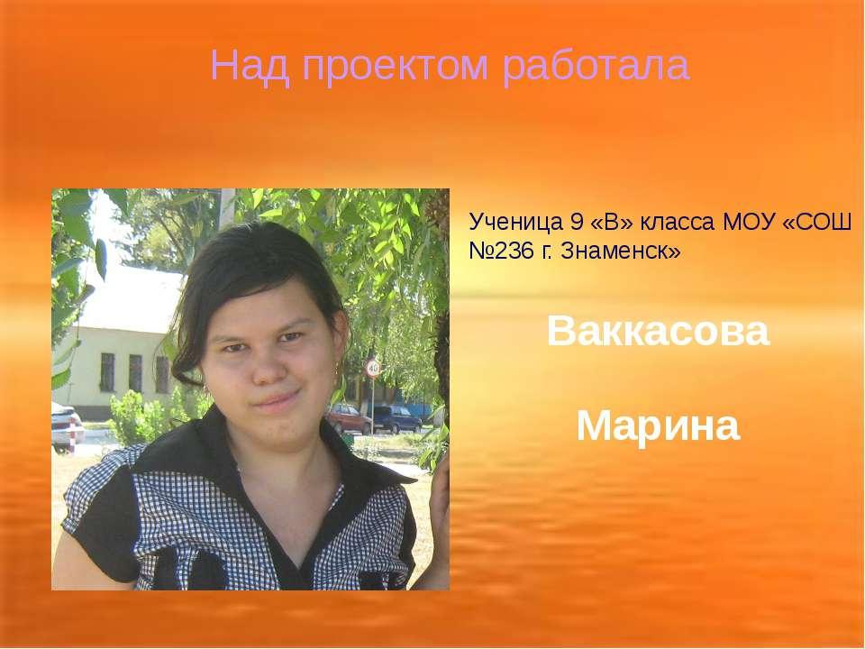 Над проектом работала Ученица 9 «В» класса МОУ «СОШ №236 г. Знаменск» Ваккасо...