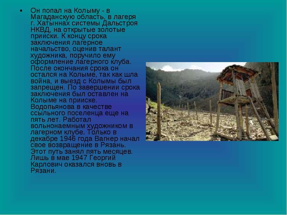 Он попал на Колыму - в Магаданскую область, в лагеря г. Хатыннах системы Даль...