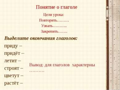 Понятие о глаголе Цели урока: Повторить……… Узнать……….. Закрепить……. Выделите ...