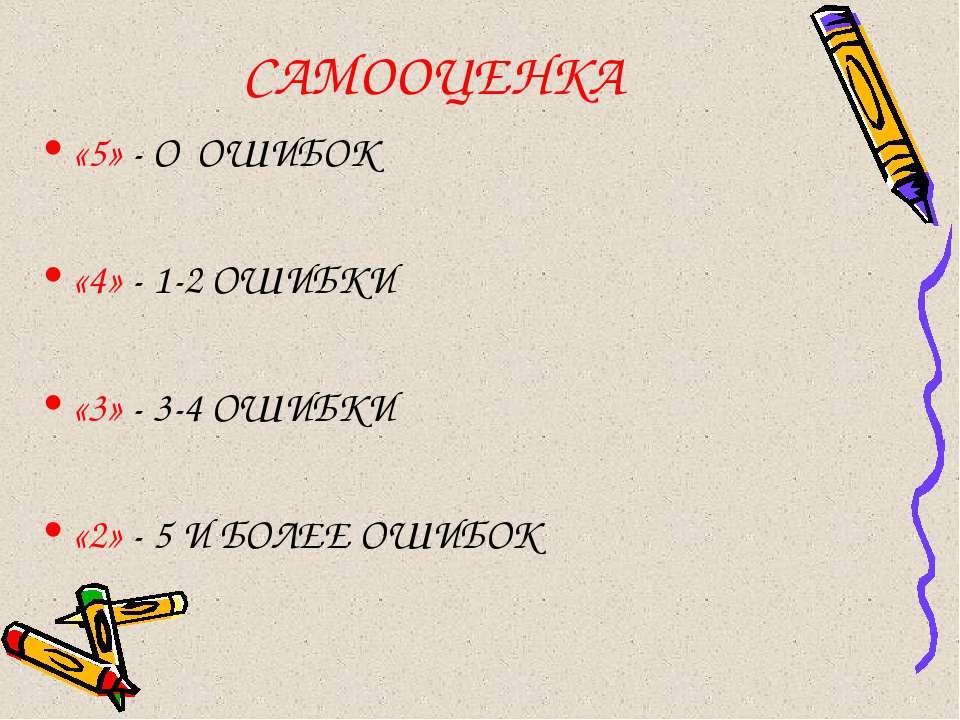 САМООЦЕНКА «5» - О ОШИБОК «4» - 1-2 ОШИБКИ «3» - 3-4 ОШИБКИ «2» - 5 И БОЛЕЕ О...