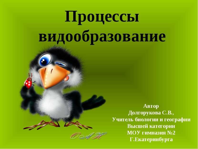 Процессы видообразование Автор Долгорукова С.В., Учитель биологии и географии...