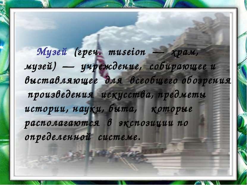 Музей (греч. museion — храм, музей) — учреждение, собирающее и выставляющее д...