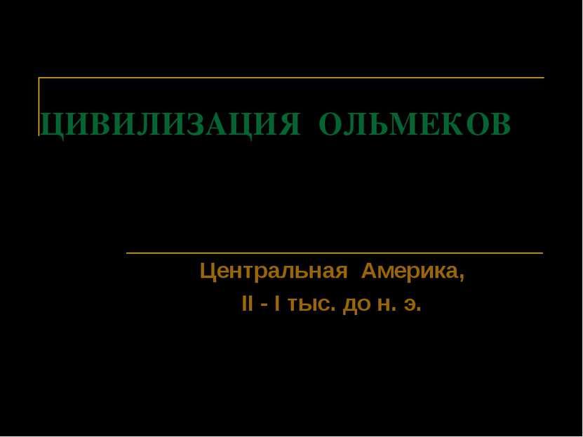 ЦИВИЛИЗАЦИЯ ОЛЬМЕКОВ Центральная Америка, II - I тыс. до н. э.